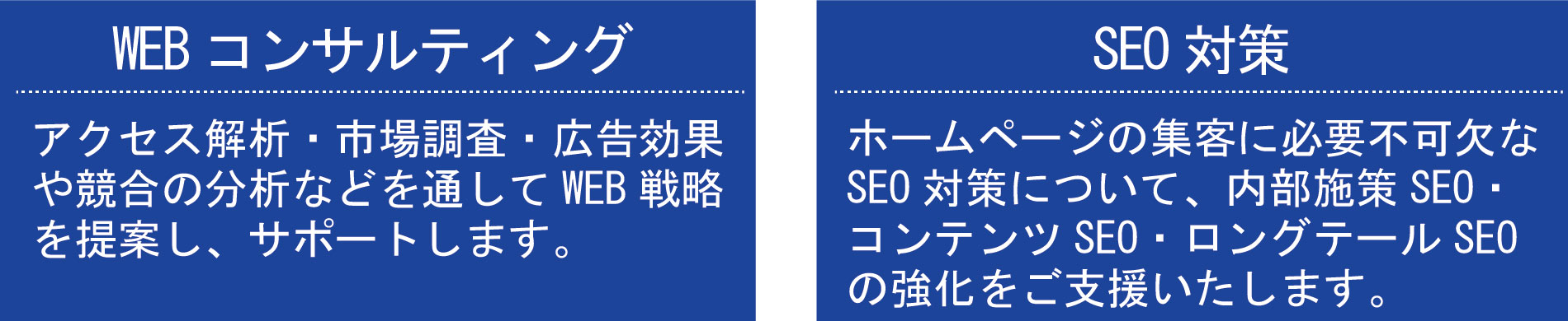 WEBコンサルティング アクセス解析・市場調査・広告効果や競合の分析などを 通してWEB戦略を提案し、サポートします。 SEO対策 ホームページの集客に必要不可欠なSEO対策について、 内部施策SEO・コンテンツSEO・ロングテールSEOの強化 をご支援いたします。